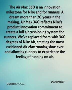 Mark Parker  - The Air Max 360 is an innovation milestone for Nike and for runners. A dream more than 20 years in the making, Air Max 360 reflects Nike's product innovation commitment to create a full air cushioning system for runners. We've replaced foam with 360 degrees of Nike Air, creating the most cushioned Air Max running shoe ever and allowing runners to experience the feeling of running on air.