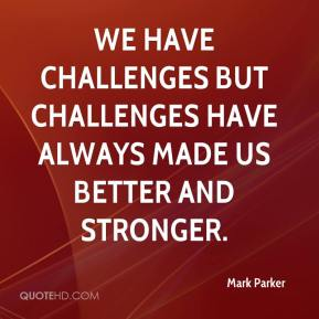 We have challenges but challenges have always made us better and stronger.