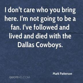 I don't care who you bring here. I'm not going to be a fan. I've followed and lived and died with the Dallas Cowboys.