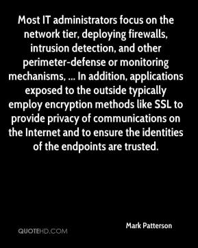 Most IT administrators focus on the network tier, deploying firewalls, intrusion detection, and other perimeter-defense or monitoring mechanisms, ... In addition, applications exposed to the outside typically employ encryption methods like SSL to provide privacy of communications on the Internet and to ensure the identities of the endpoints are trusted.