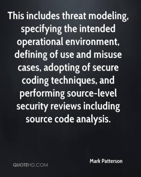 Mark Patterson  - This includes threat modeling, specifying the intended operational environment, defining of use and misuse cases, adopting of secure coding techniques, and performing source-level security reviews including source code analysis.