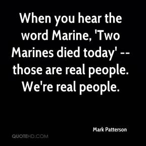 When you hear the word Marine, 'Two Marines died today' -- those are real people. We're real people.