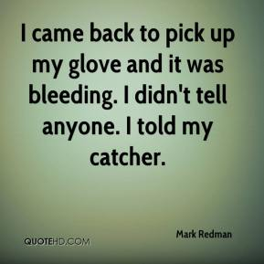 Mark Redman  - I came back to pick up my glove and it was bleeding. I didn't tell anyone. I told my catcher.