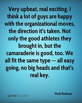 Mark Redman  - Very upbeat, real exciting. I think a lot of guys are happy with the organizational moves, the direction it's taken. Not only the good athletes they brought in, but the camaraderie is good, too. We all fit the same type -- all easy going, no big heads and that's real key.
