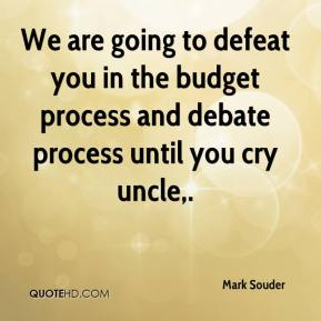 Mark Souder  - We are going to defeat you in the budget process and debate process until you cry uncle.