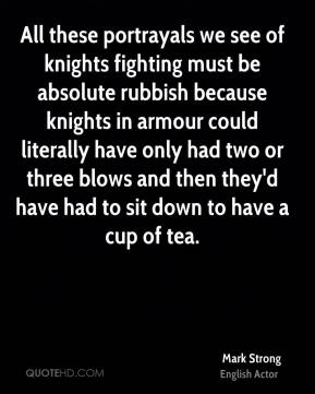 All these portrayals we see of knights fighting must be absolute rubbish because knights in armour could literally have only had two or three blows and then they'd have had to sit down to have a cup of tea.