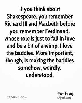 If you think about Shakespeare, you remember Richard III and Macbeth before you remember Ferdinand, whose role is just to fall in love and be a bit of a wimp. I love the baddies. More important, though, is making the baddies somehow, weirdly, understood.