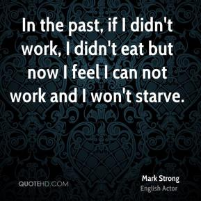 In the past, if I didn't work, I didn't eat but now I feel I can not work and I won't starve.