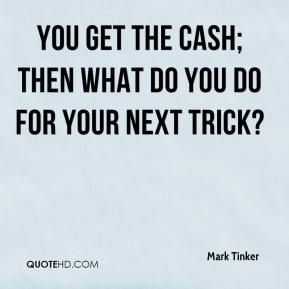 You get the cash; then what do you do for your next trick?