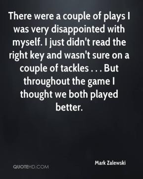 Mark Zalewski  - There were a couple of plays I was very disappointed with myself. I just didn't read the right key and wasn't sure on a couple of tackles . . . But throughout the game I thought we both played better.