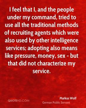 Markus Wolf - I feel that I, and the people under my command, tried to use all the traditional methods of recruiting agents which were also used by other intelligence services; adopting also means like pressure, money, sex - but that did not characterize my service.