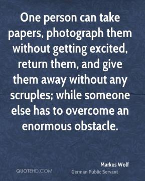 One person can take papers, photograph them without getting excited, return them, and give them away without any scruples; while someone else has to overcome an enormous obstacle.