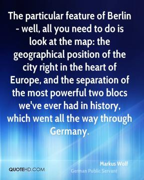 Markus Wolf - The particular feature of Berlin - well, all you need to do is look at the map: the geographical position of the city right in the heart of Europe, and the separation of the most powerful two blocs we've ever had in history, which went all the way through Germany.