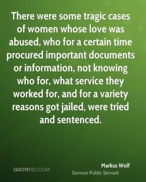 There were some tragic cases of women whose love was abused, who for a certain time procured important documents or information, not knowing who for, what service they worked for, and for a variety reasons got jailed, were tried and sentenced.