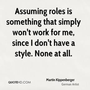 Martin Kippenberger - Assuming roles is something that simply won't work for me, since I don't have a style. None at all.