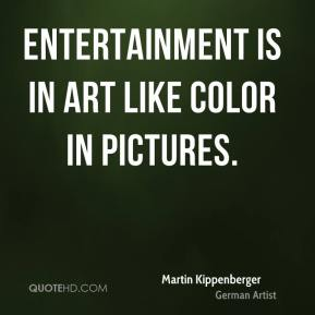 Entertainment is in art like color in pictures.