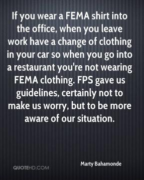 Marty Bahamonde  - If you wear a FEMA shirt into the office, when you leave work have a change of clothing in your car so when you go into a restaurant you're not wearing FEMA clothing. FPS gave us guidelines, certainly not to make us worry, but to be more aware of our situation.