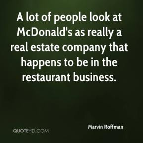 Marvin Roffman  - A lot of people look at McDonald's as really a real estate company that happens to be in the restaurant business.