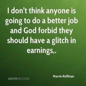 Marvin Roffman  - I don't think anyone is going to do a better job and God forbid they should have a glitch in earnings.