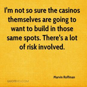 Marvin Roffman  - I'm not so sure the casinos themselves are going to want to build in those same spots. There's a lot of risk involved.