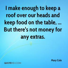 Mary Cole  - I make enough to keep a roof over our heads and keep food on the table, ... But there's not money for any extras.