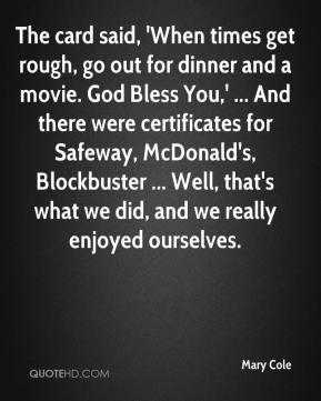 Mary Cole  - The card said, 'When times get rough, go out for dinner and a movie. God Bless You,' ... And there were certificates for Safeway, McDonald's, Blockbuster ... Well, that's what we did, and we really enjoyed ourselves.