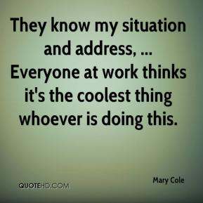 Mary Cole  - They know my situation and address, ... Everyone at work thinks it's the coolest thing whoever is doing this.
