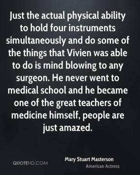 Just the actual physical ability to hold four instruments simultaneously and do some of the things that Vivien was able to do is mind blowing to any surgeon. He never went to medical school and he became one of the great teachers of medicine himself, people are just amazed.