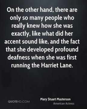 On the other hand, there are only so many people who really knew how she was exactly, like what did her accent sound like, and the fact that she developed profound deafness when she was first running the Harriet Lane.