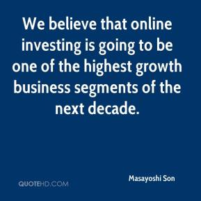 We believe that online investing is going to be one of the highest growth business segments of the next decade.