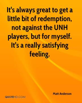 Matt Anderson  - It's always great to get a little bit of redemption, not against the UNH players, but for myself. It's a really satisfying feeling.
