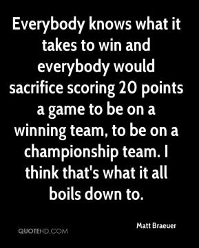 Matt Braeuer  - Everybody knows what it takes to win and everybody would sacrifice scoring 20 points a game to be on a winning team, to be on a championship team. I think that's what it all boils down to.