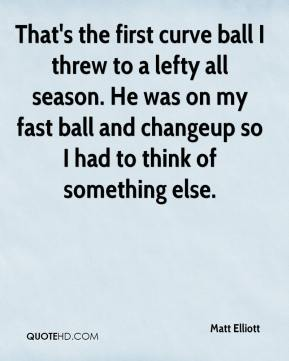 Matt Elliott  - That's the first curve ball I threw to a lefty all season. He was on my fast ball and changeup so I had to think of something else.