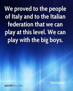 Matt Galante  - We proved to the people of Italy and to the Italian federation that we can play at this level. We can play with the big boys.
