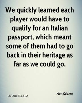 Matt Galante  - We quickly learned each player would have to qualify for an Italian passport, which meant some of them had to go back in their heritage as far as we could go.