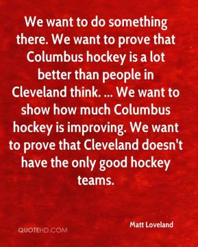 Matt Loveland  - We want to do something there. We want to prove that Columbus hockey is a lot better than people in Cleveland think. ... We want to show how much Columbus hockey is improving. We want to prove that Cleveland doesn't have the only good hockey teams.