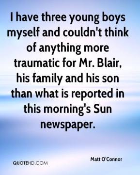 Matt O'Connor  - I have three young boys myself and couldn't think of anything more traumatic for Mr. Blair, his family and his son than what is reported in this morning's Sun newspaper.