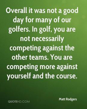 Overall it was not a good day for many of our golfers. In golf, you are not necessarily competing against the other teams. You are competing more against yourself and the course.