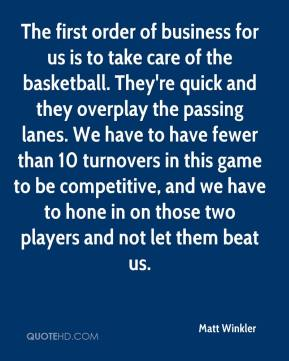 Matt Winkler  - The first order of business for us is to take care of the basketball. They're quick and they overplay the passing lanes. We have to have fewer than 10 turnovers in this game to be competitive, and we have to hone in on those two players and not let them beat us.