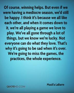 Mauli'a LaBarre  - Of course, winning helps. But even if we were having a mediocre season, we'd still be happy. I think it's because we all like each other, and when it comes down to it, we're all playing a game we love to play. We've all gone through a lot of things, but we know we're lucky. Not everyone can do what they love. That's why it's going to be sad when it's over. We're going to miss the games, the practices, the whole experience.