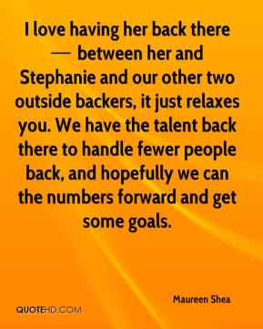 I love having her back there — between her and Stephanie and our other two outside backers, it just relaxes you. We have the talent back there to handle fewer people back, and hopefully we can the numbers forward and get some goals.
