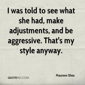 Maureen Shea  - I was told to see what she had, make adjustments, and be aggressive. That's my style anyway.