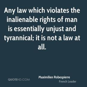 Maximilien Robespierre - Any law which violates the inalienable rights of man is essentially unjust and tyrannical; it is not a law at all.