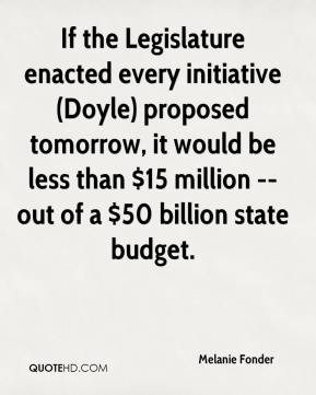 Melanie Fonder  - If the Legislature enacted every initiative (Doyle) proposed tomorrow, it would be less than $15 million -- out of a $50 billion state budget.