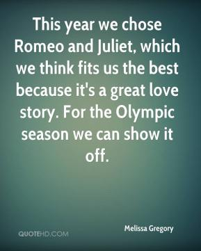 Melissa Gregory  - This year we chose Romeo and Juliet, which we think fits us the best because it's a great love story. For the Olympic season we can show it off.
