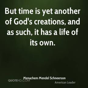 But time is yet another of God's creations, and as such, it has a life of its own.