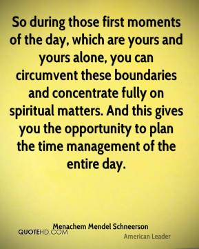 So during those first moments of the day, which are yours and yours alone, you can circumvent these boundaries and concentrate fully on spiritual matters. And this gives you the opportunity to plan the time management of the entire day.