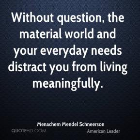 Without question, the material world and your everyday needs distract you from living meaningfully.
