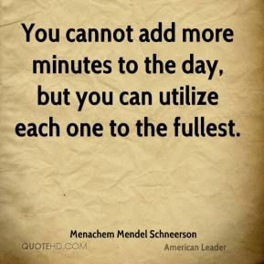 Menachem Mendel Schneerson - You cannot add more minutes to the day, but you can utilize each one to the fullest.