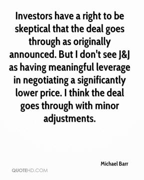 Michael Barr  - Investors have a right to be skeptical that the deal goes through as originally announced. But I don't see J&J as having meaningful leverage in negotiating a significantly lower price. I think the deal goes through with minor adjustments.
